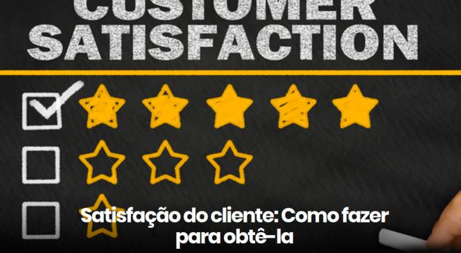 Satisfação do cliente: como fazer para obtê-la?