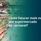 Como-faturar-mais-no-seu-supermercado-no-carnaval