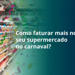 Como-faturar-mais-no-seu-supermercado-no-carnaval
