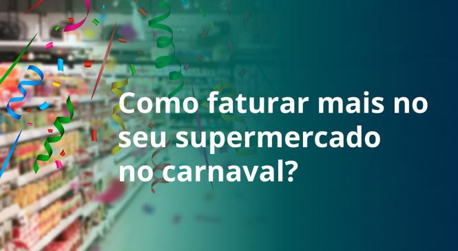 Como faturar mais no seu supermercado no carnaval?