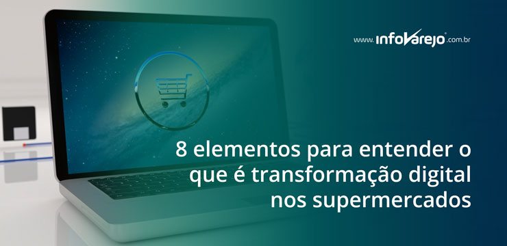 8-elementos-para-entender-o-que-transformaçao-digital-nos-supermercados