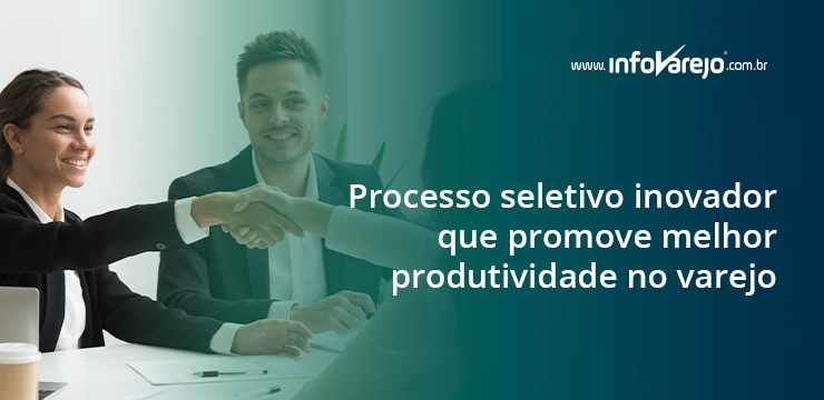 Processo seletivo inovador que promove melhor produtividade no varejo