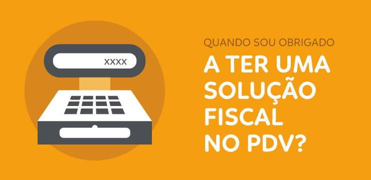 Quando sou obrigado a ter uma solução fiscal no PDV?
